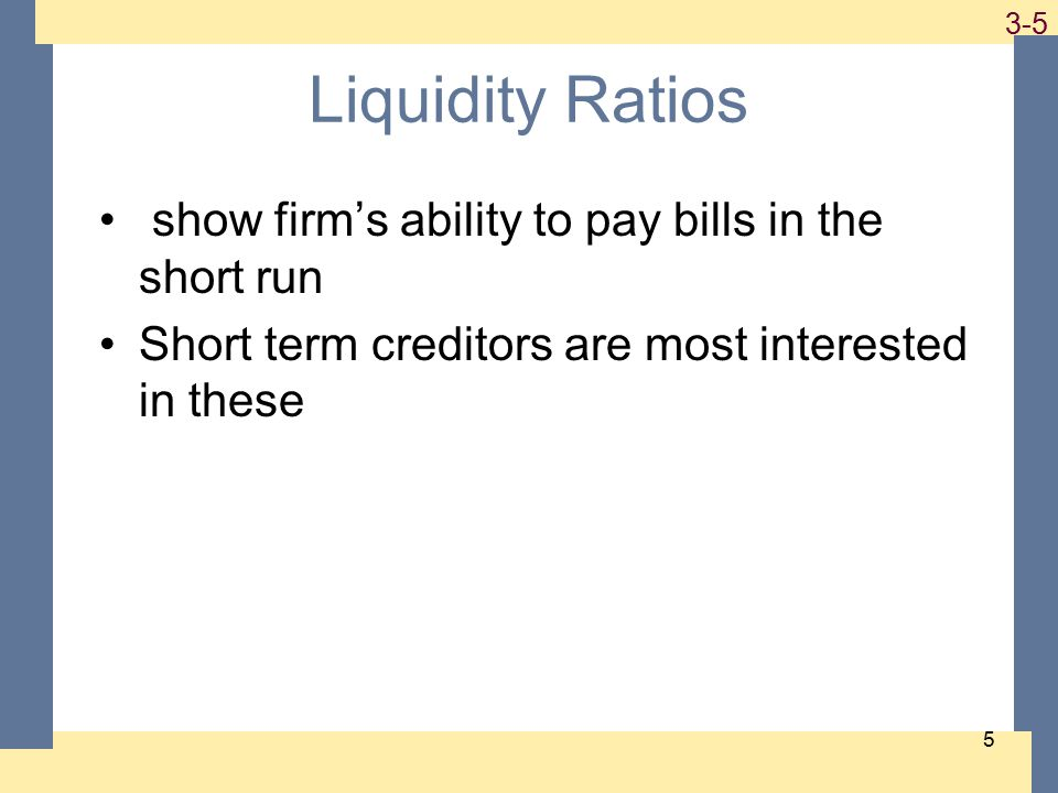 1-5 3-5 5 Liquidity Ratios show firm's ability to pay bills in the short run Short term creditors are most interested in these