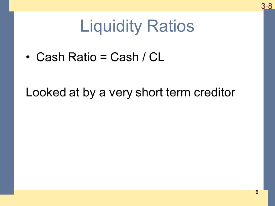 1-8 3-8 8 Liquidity Ratios Cash Ratio = Cash / CL Looked at by a very short term creditor