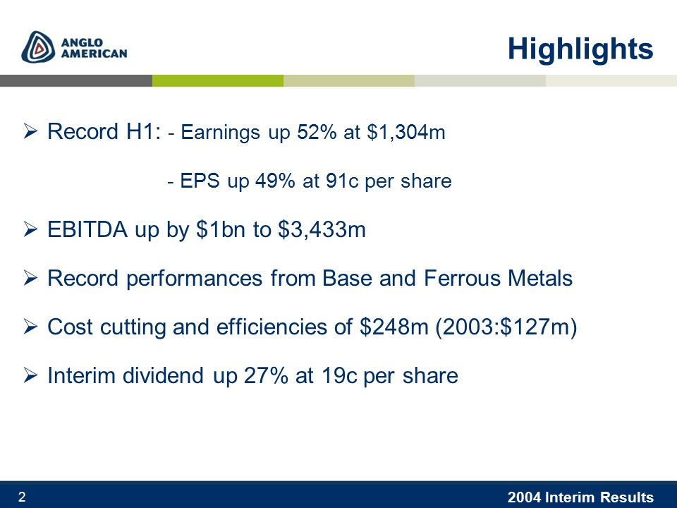 2004 Interim Results 2 Highlights  Record H1: - Earnings up 52% at $1,304m - EPS up 49% at 91c per share  EBITDA up by $1bn to $3,433m  Record performances from Base and Ferrous Metals  Cost cutting and efficiencies of $248m (2003:$127m)  Interim dividend up 27% at 19c per share