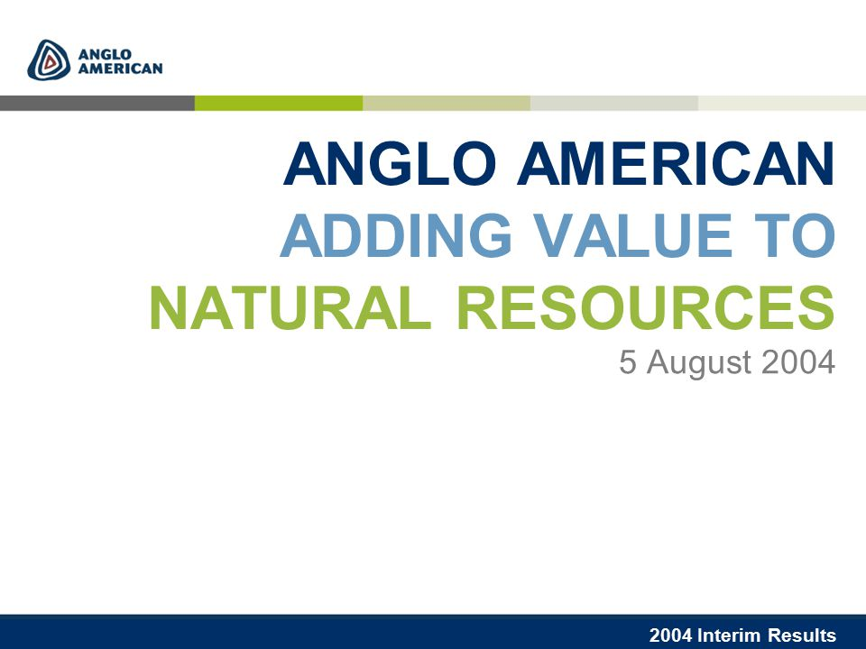 2004 Interim Results ANGLO AMERICAN ADDING VALUE TO NATURAL RESOURCES 5 August 2004