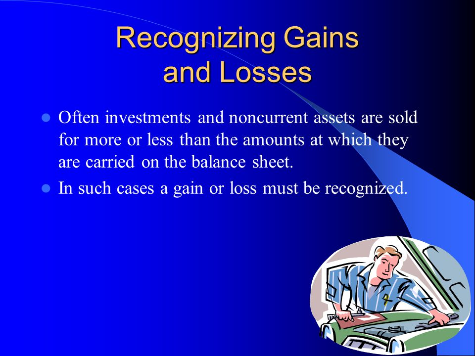 Recognizing Gains and Losses Often investments and noncurrent assets are sold for more or less than the amounts at which they are carried on the balance sheet.