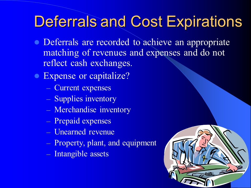 Deferrals and Cost Expirations Deferrals are recorded to achieve an appropriate matching of revenues and expenses and do not reflect cash exchanges.