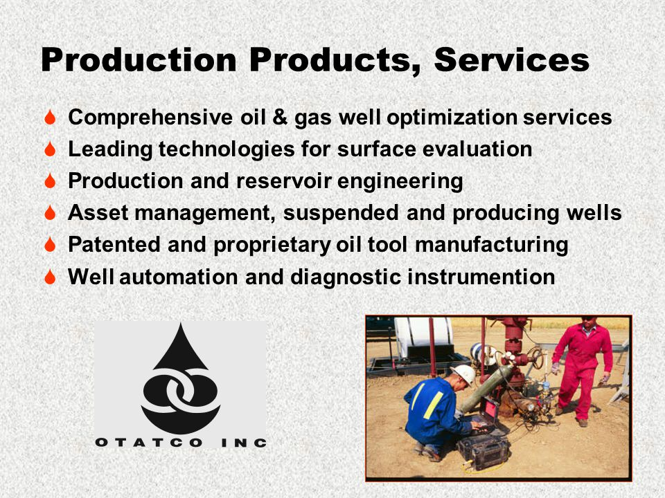 Production Products, Services  Comprehensive oil & gas well optimization services  Leading technologies for surface evaluation  Production and reservoir engineering  Asset management, suspended and producing wells  Patented and proprietary oil tool manufacturing  Well automation and diagnostic instrumention