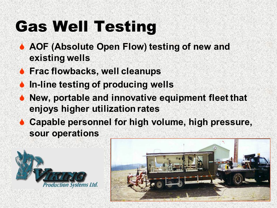Gas Well Testing  AOF (Absolute Open Flow) testing of new and existing wells  Frac flowbacks, well cleanups  In-line testing of producing wells  New, portable and innovative equipment fleet that enjoys higher utilization rates  Capable personnel for high volume, high pressure, sour operations