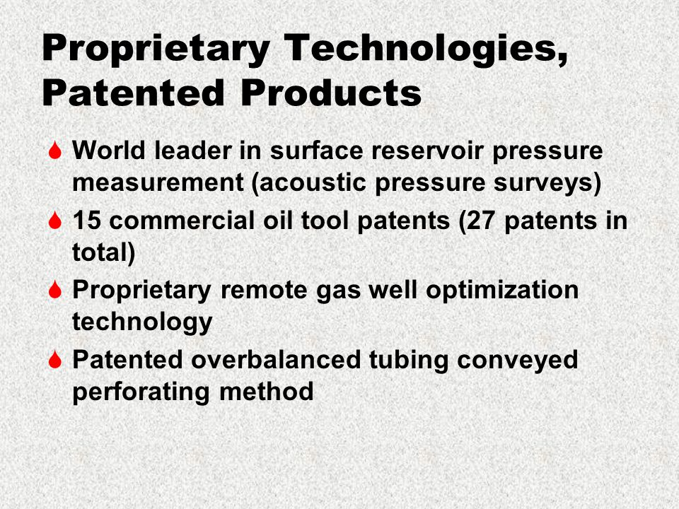 Proprietary Technologies, Patented Products  World leader in surface reservoir pressure measurement (acoustic pressure surveys)  15 commercial oil tool patents (27 patents in total)  Proprietary remote gas well optimization technology  Patented overbalanced tubing conveyed perforating method