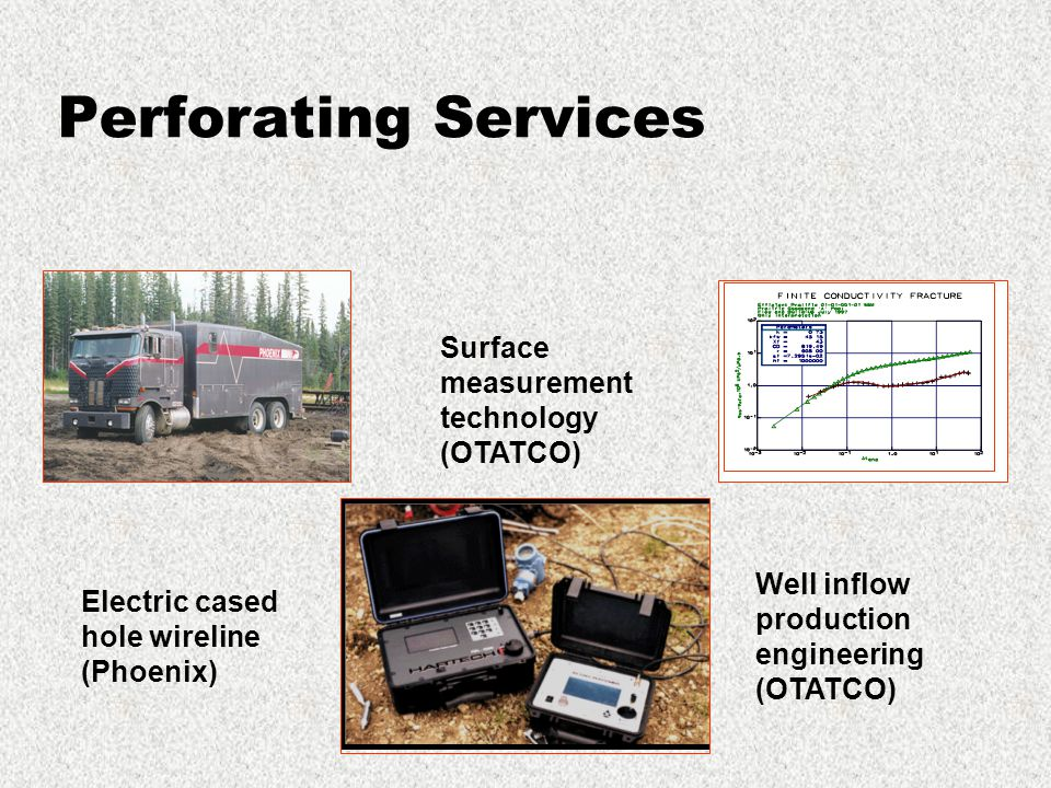 Perforating Services Electric cased hole wireline (Phoenix) Surface measurement technology (OTATCO) Well inflow production engineering (OTATCO)