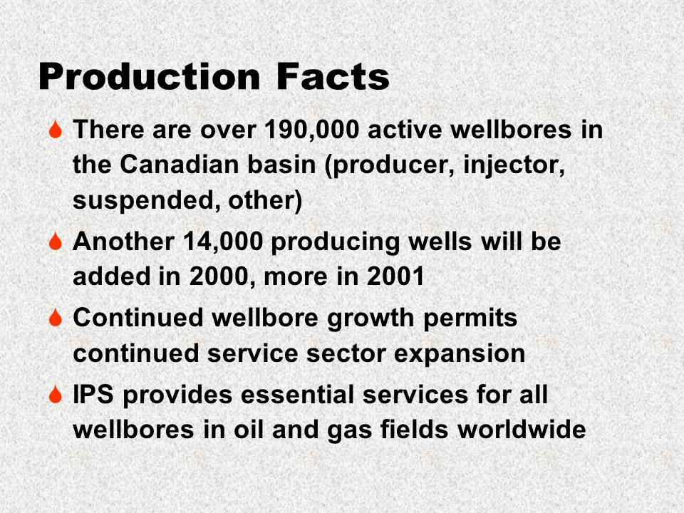 Production Facts  There are over 190,000 active wellbores in the Canadian basin (producer, injector, suspended, other)  Another 14,000 producing wells will be added in 2000, more in 2001  Continued wellbore growth permits continued service sector expansion  IPS provides essential services for all wellbores in oil and gas fields worldwide