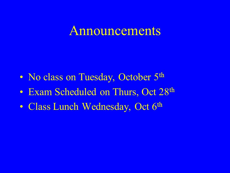 Announcements No class on Tuesday, October 5 th Exam Scheduled on Thurs, Oct 28 th Class Lunch Wednesday, Oct 6 th