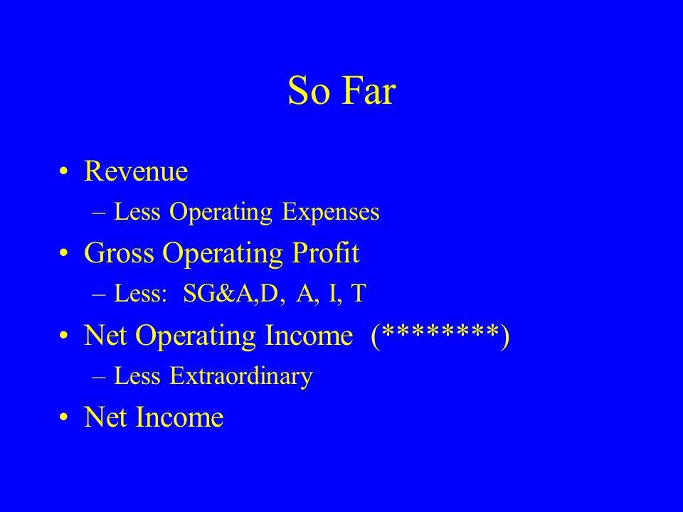 So Far Revenue –Less Operating Expenses Gross Operating Profit –Less: SG&A,D, A, I, T Net Operating Income (********) –Less Extraordinary Net Income