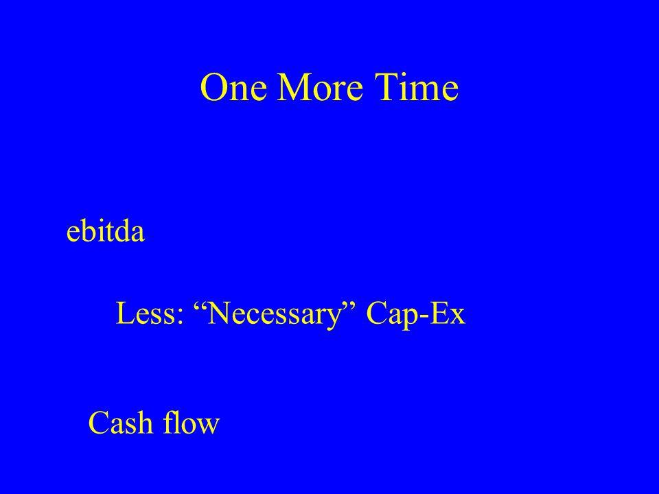 """One More Time ebitda Less: """"Necessary"""" Cap-Ex Cash flow"""