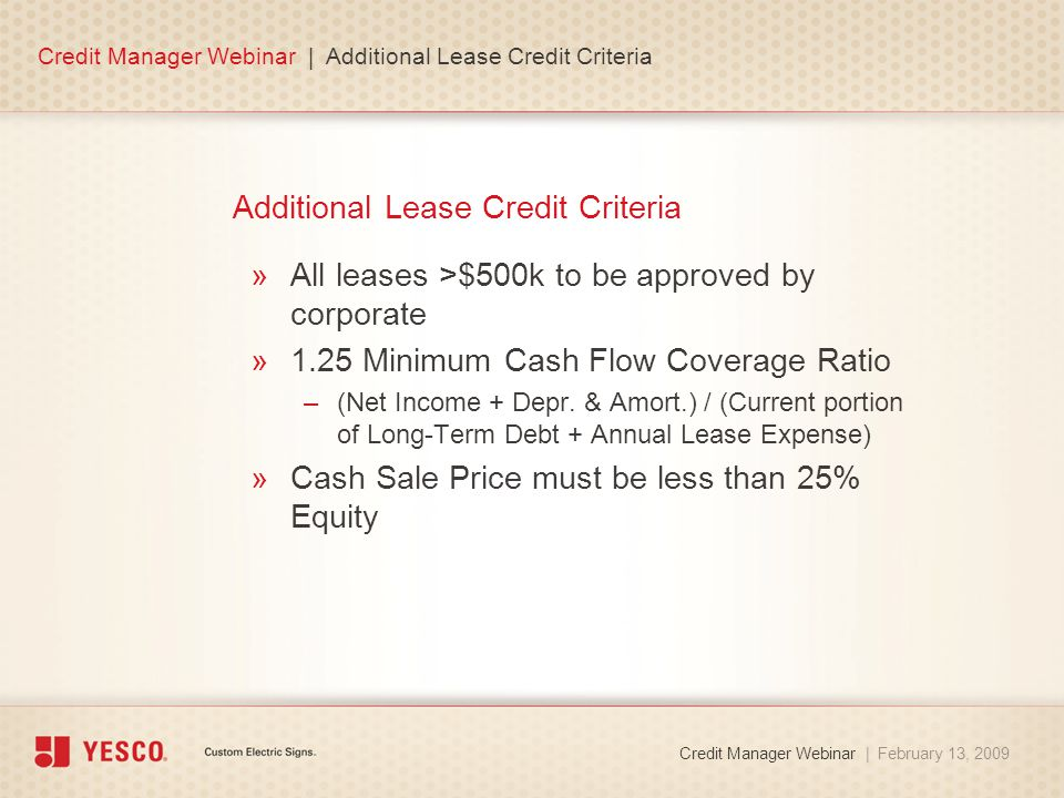 Additional Lease Credit Criteria »All leases >$500k to be approved by corporate »1.25 Minimum Cash Flow Coverage Ratio –(Net Income + Depr.