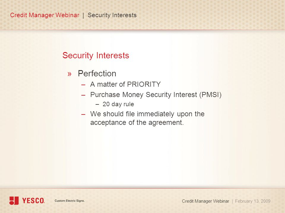 Security Interests »Perfection –A matter of PRIORITY –Purchase Money Security Interest (PMSI) –20 day rule –We should file immediately upon the acceptance of the agreement.
