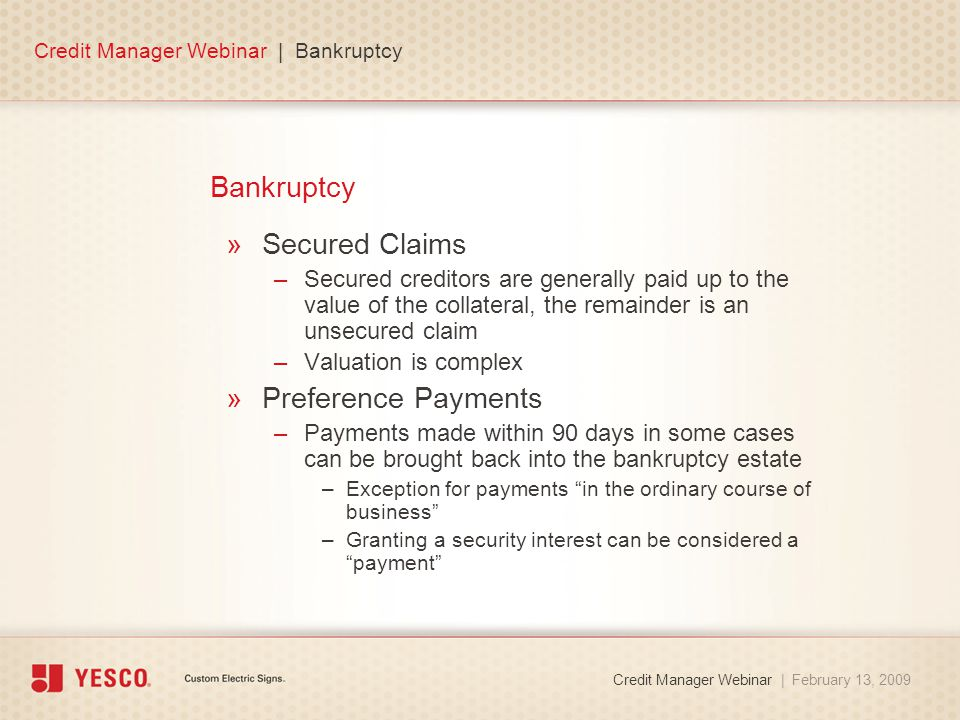 Bankruptcy »Secured Claims –Secured creditors are generally paid up to the value of the collateral, the remainder is an unsecured claim –Valuation is complex »Preference Payments –Payments made within 90 days in some cases can be brought back into the bankruptcy estate –Exception for payments in the ordinary course of business –Granting a security interest can be considered a payment Credit Manager Webinar | Bankruptcy Credit Manager Webinar | February 13, 2009