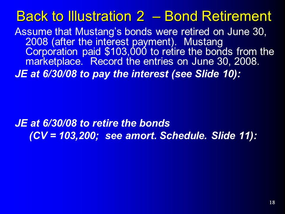 18 Back to Illustration 2 – Bond Retirement Assume that Mustang's bonds were retired on June 30, 2008 (after the interest payment).