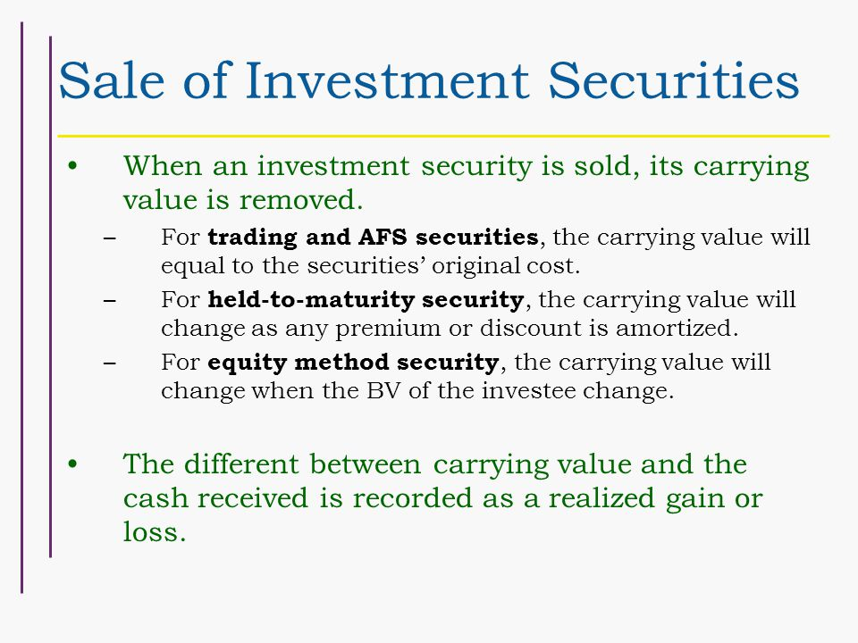 Sale of Investment Securities When an investment security is sold, its carrying value is removed.