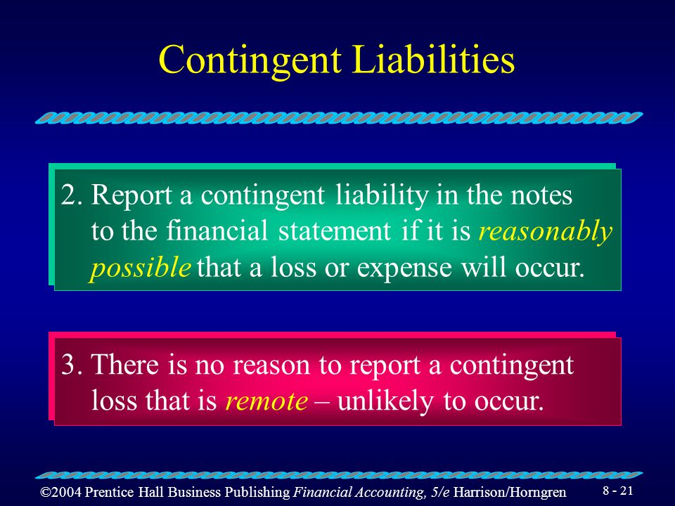©2004 Prentice Hall Business Publishing Financial Accounting, 5/e Harrison/Horngren 8 - 20 Contingent Liabilities They are a potential liability that