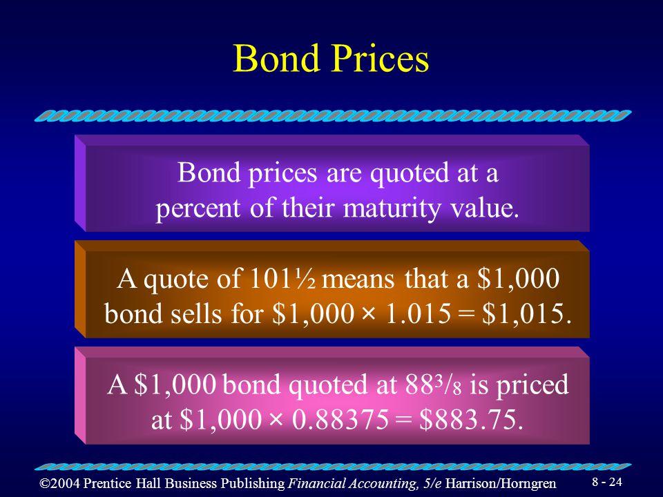 ©2004 Prentice Hall Business Publishing Financial Accounting, 5/e Harrison/Horngren 8 - 23 Types of Bonds Term bonds Serial bonds Secured, or mortgage, bonds Unsecured bonds (debentures)