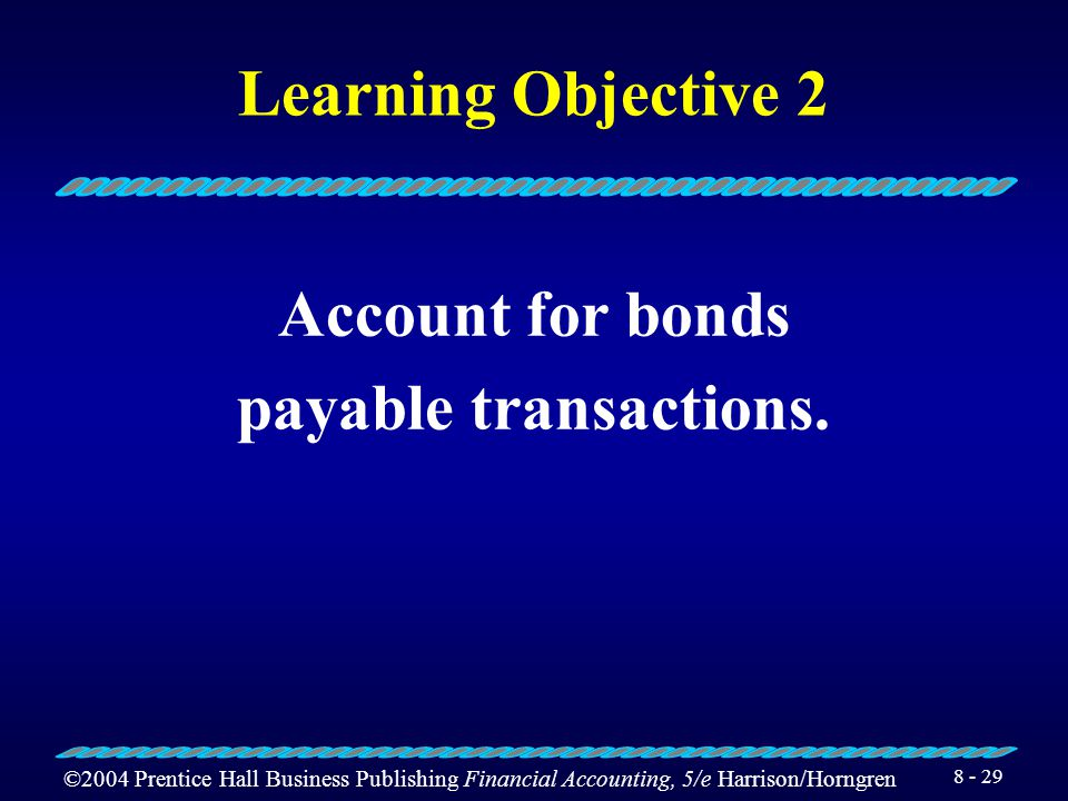 ©2004 Prentice Hall Business Publishing Financial Accounting, 5/e Harrison/Horngren 8 - 28 Bond Interest Rates Contract rate (stated rate) Market rate