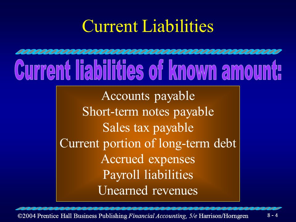 ©2004 Prentice Hall Business Publishing Financial Accounting, 5/e Harrison/Horngren 8 - 3 Current Liabilities Current liabilities are obligations due
