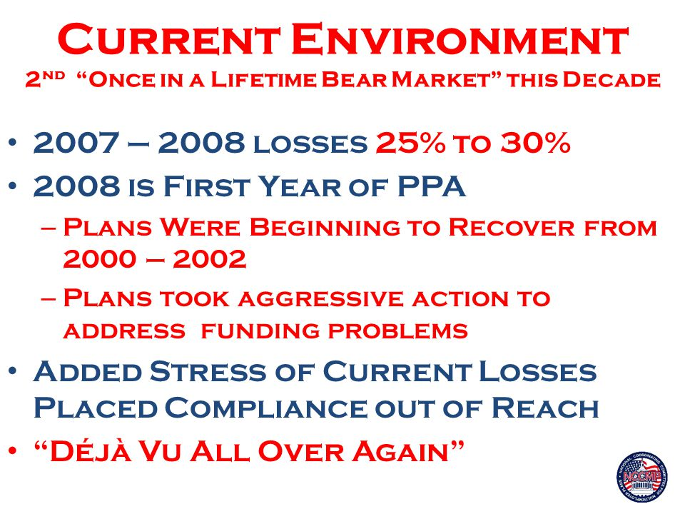 Current Environment 2 nd Once in a Lifetime Bear Market this Decade 2007 – 2008 losses 25% to 30% 2008 is First Year of PPA – Plans Were Beginning to Recover from 2000 – 2002 – Plans took aggressive action to address funding problems Added Stress of Current Losses Placed Compliance out of Reach Déjà Vu All Over Again