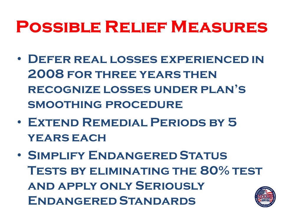 Possible Relief Measures Defer real losses experienced in 2008 for three years then recognize losses under plan's smoothing procedure Extend Remedial Periods by 5 years each Simplify Endangered Status Tests by eliminating the 80% test and apply only Seriously Endangered Standards