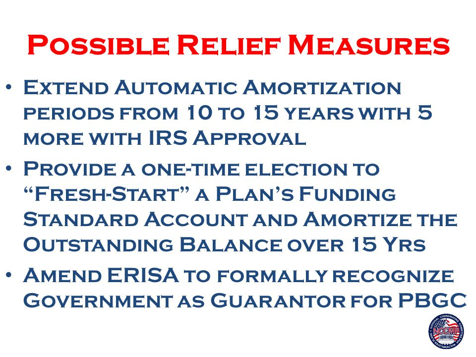 Possible Relief Measures Extend Automatic Amortization periods from 10 to 15 years with 5 more with IRS Approval Provide a one-time election to Fresh-Start a Plan's Funding Standard Account and Amortize the Outstanding Balance over 15 Yrs Amend ERISA to formally recognize Government as Guarantor for PBGC