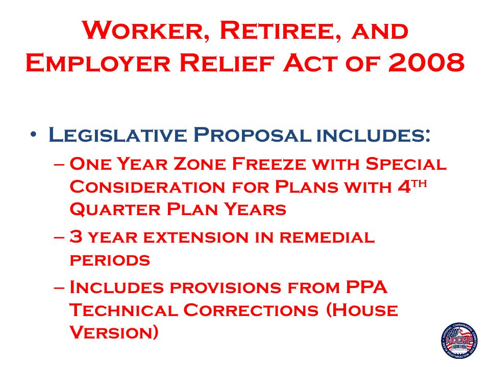 Worker, Retiree, and Employer Relief Act of 2008 Legislative Proposal includes: – One Year Zone Freeze with Special Consideration for Plans with 4 th Quarter Plan Years – 3 year extension in remedial periods – Includes provisions from PPA Technical Corrections (House Version)