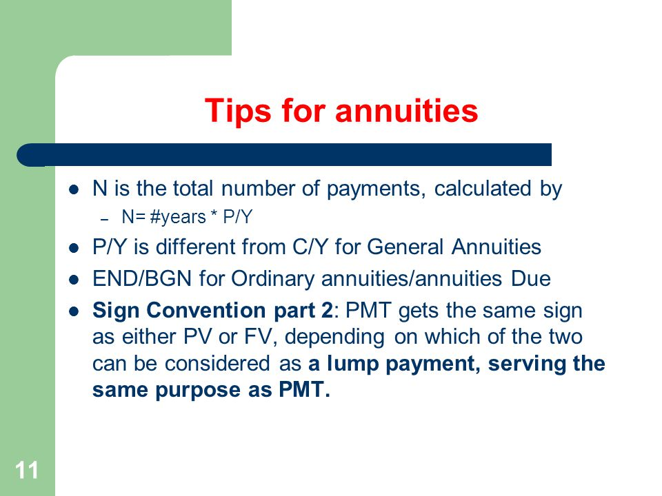 11 Tips for annuities N is the total number of payments, calculated by – N= #years * P/Y P/Y is different from C/Y for General Annuities END/BGN for Ordinary annuities/annuities Due Sign Convention part 2: PMT gets the same sign as either PV or FV, depending on which of the two can be considered as a lump payment, serving the same purpose as PMT.
