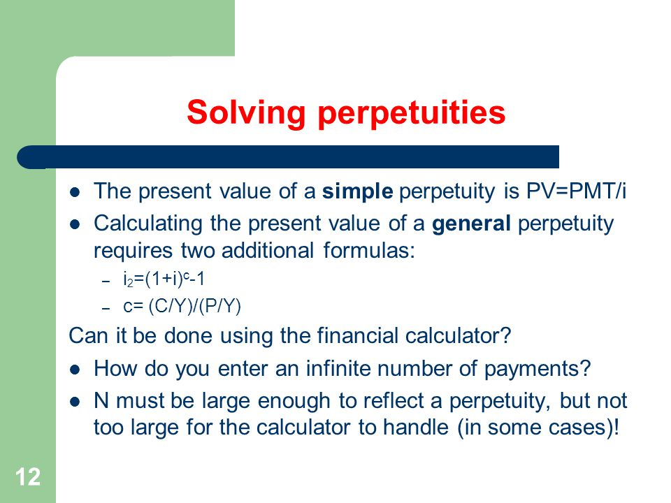 12 Solving perpetuities The present value of a simple perpetuity is PV=PMT/i Calculating the present value of a general perpetuity requires two additional formulas: – i 2 =(1+i) c -1 – c= (C/Y)/(P/Y) Can it be done using the financial calculator.