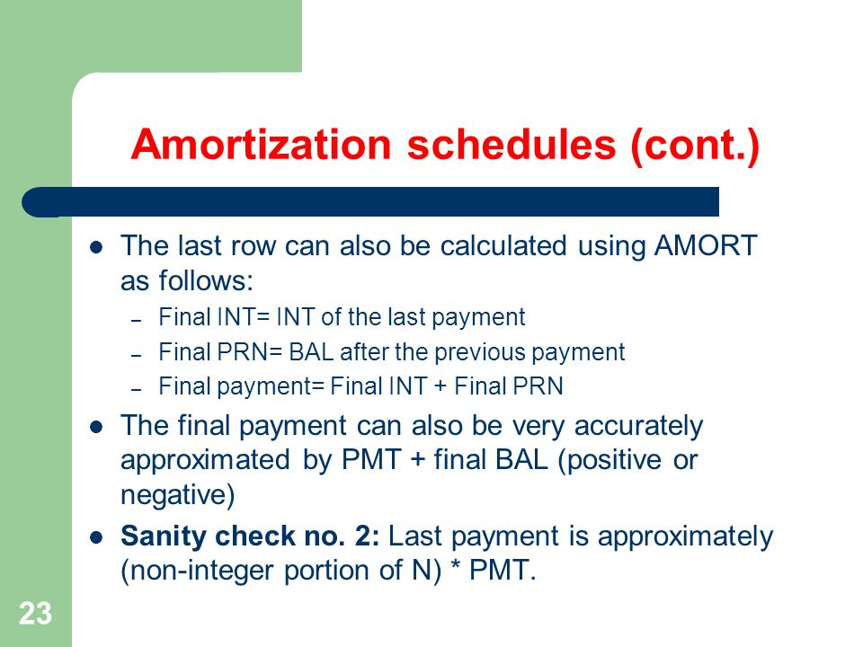 23 Amortization schedules (cont.) The last row can also be calculated using AMORT as follows: – Final INT= INT of the last payment – Final PRN= BAL after the previous payment – Final payment= Final INT + Final PRN The final payment can also be very accurately approximated by PMT + final BAL (positive or negative) Sanity check no.