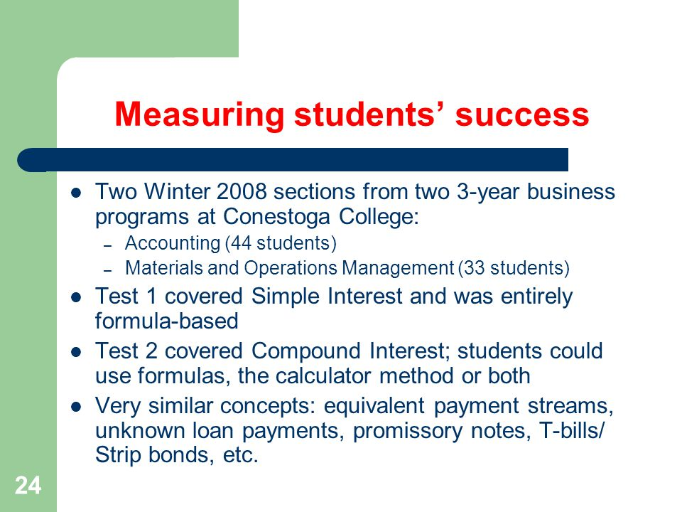 24 Measuring students' success Two Winter 2008 sections from two 3-year business programs at Conestoga College: – Accounting (44 students) – Materials and Operations Management (33 students) Test 1 covered Simple Interest and was entirely formula-based Test 2 covered Compound Interest; students could use formulas, the calculator method or both Very similar concepts: equivalent payment streams, unknown loan payments, promissory notes, T-bills/ Strip bonds, etc.