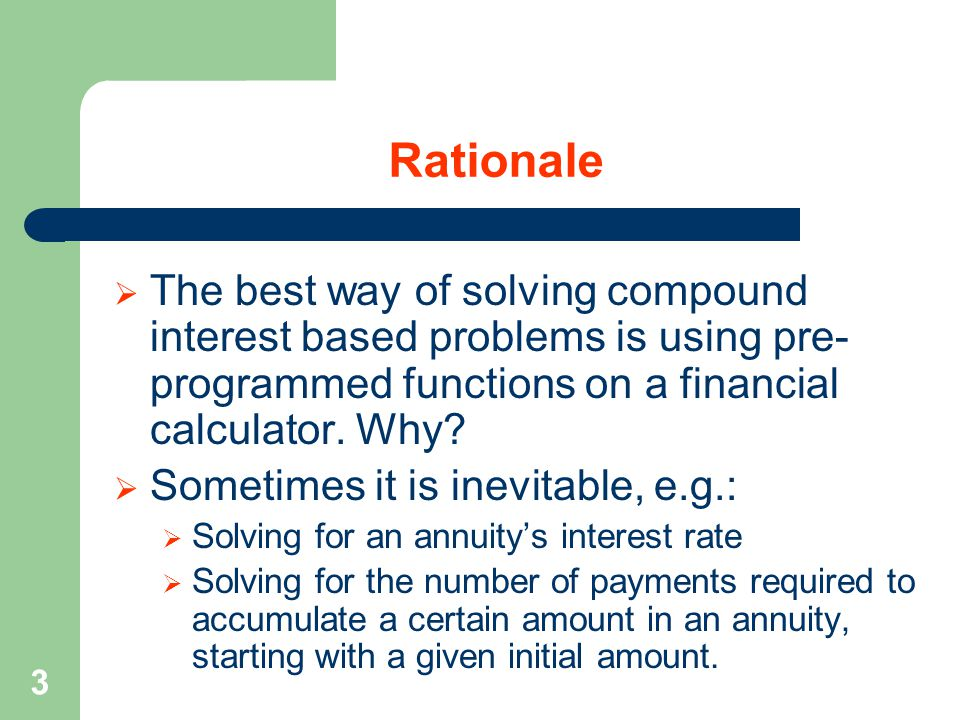 3 Rationale  The best way of solving compound interest based problems is using pre- programmed functions on a financial calculator.