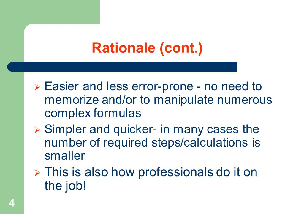 4 Rationale (cont.)  Easier and less error-prone - no need to memorize and/or to manipulate numerous complex formulas  Simpler and quicker- in many cases the number of required steps/calculations is smaller  This is also how professionals do it on the job!