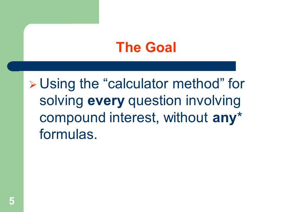5 The Goal  Using the calculator method for solving every question involving compound interest, without any* formulas.