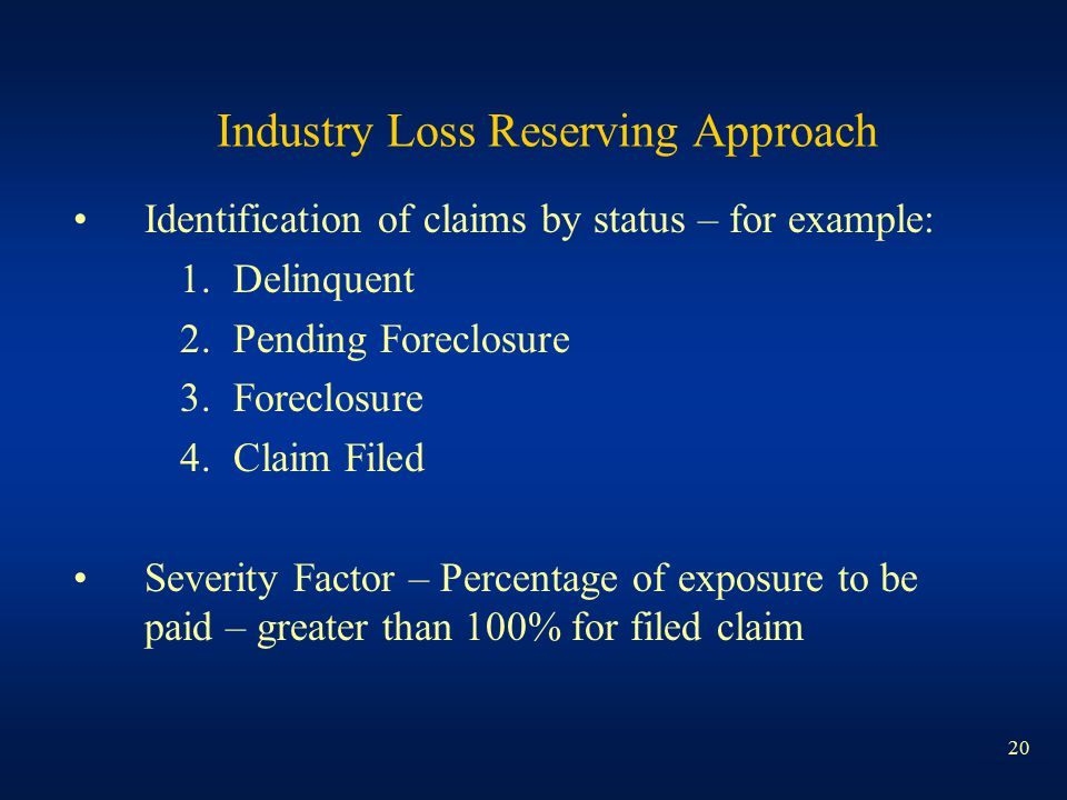 20 Industry Loss Reserving Approach Identification of claims by status – for example: 1.Delinquent 2.Pending Foreclosure 3.Foreclosure 4.Claim Filed Severity Factor – Percentage of exposure to be paid – greater than 100% for filed claim