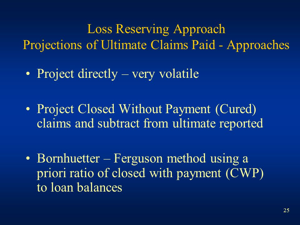 25 Loss Reserving Approach Projections of Ultimate Claims Paid - Approaches Project directly – very volatile Project Closed Without Payment (Cured) cl