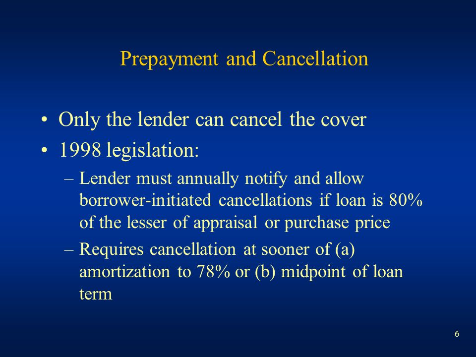 6 Prepayment and Cancellation Only the lender can cancel the cover 1998 legislation: –Lender must annually notify and allow borrower-initiated cancell