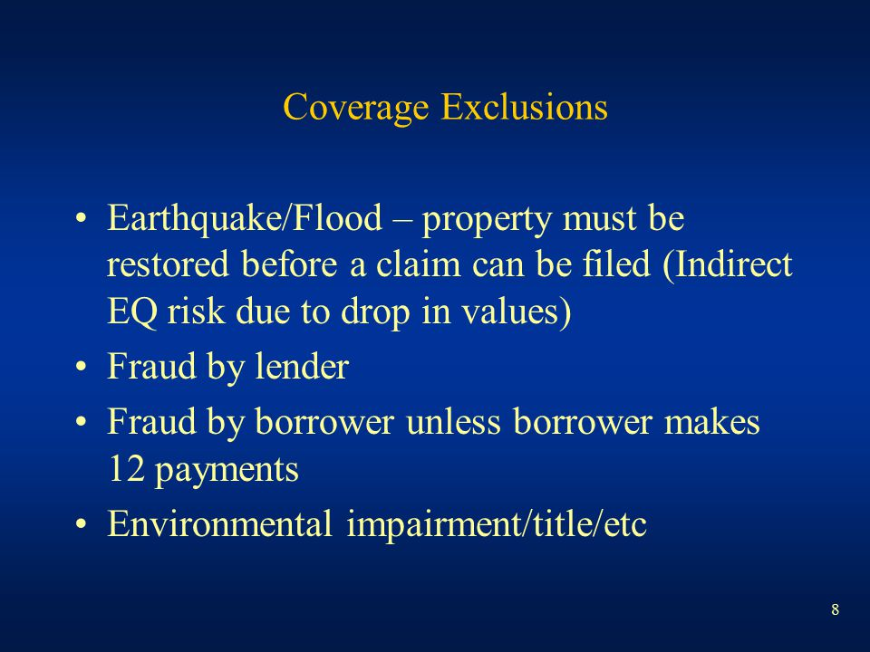 8 Coverage Exclusions Earthquake/Flood – property must be restored before a claim can be filed (Indirect EQ risk due to drop in values) Fraud by lende