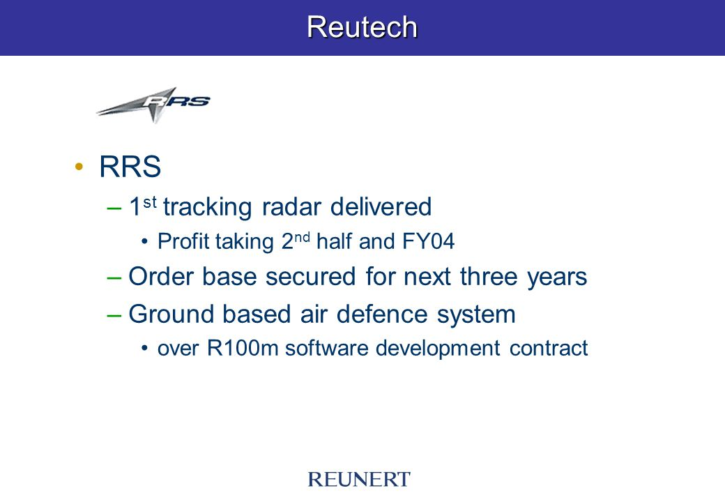 Reutech RRS –1 st tracking radar delivered Profit taking 2 nd half and FY04 –Order base secured for next three years –Ground based air defence system over R100m software development contract
