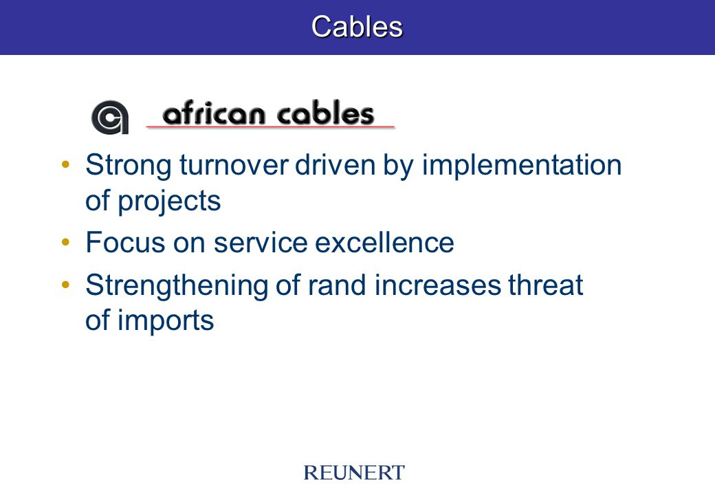 Cables Strong turnover driven by implementation of projects Focus on service excellence Strengthening of rand increases threat of imports