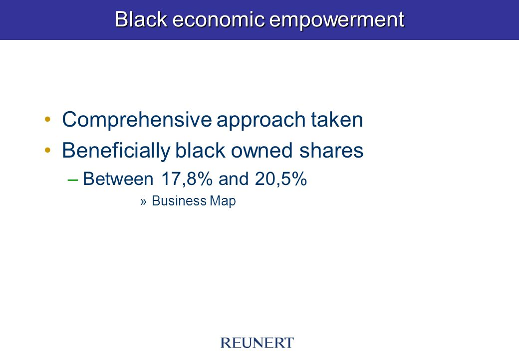 Black economic empowerment Comprehensive approach taken Beneficially black owned shares –Between 17,8% and 20,5% »Business Map