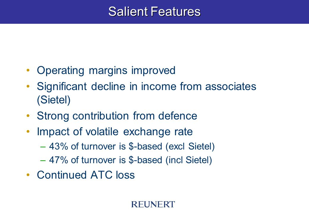 Salient Features Operating margins improved Significant decline in income from associates (Sietel) Strong contribution from defence Impact of volatile exchange rate –43% of turnover is $-based (excl Sietel) –47% of turnover is $-based (incl Sietel) Continued ATC loss