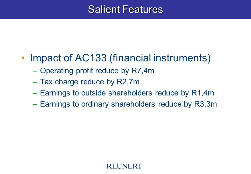 Salient Features Impact of AC133 (financial instruments) –Operating profit reduce by R7,4m –Tax charge reduce by R2,7m –Earnings to outside shareholders reduce by R1,4m –Earnings to ordinary shareholders reduce by R3,3m
