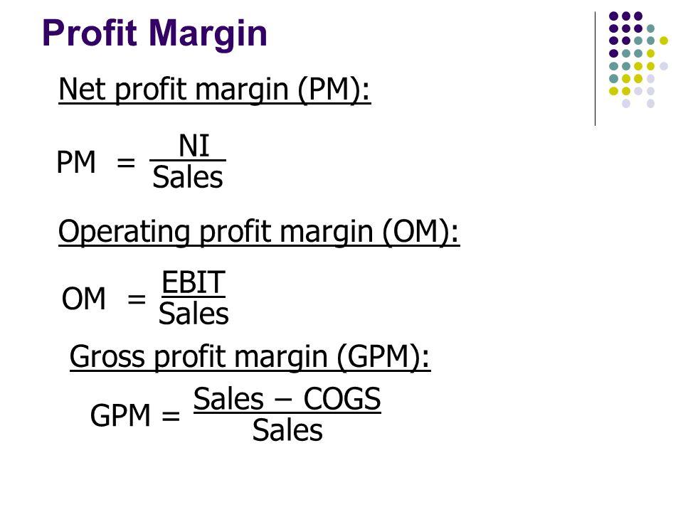 Profit Margin PM = NI Sales OM = EBIT Sales Net profit margin (PM): Operating profit margin (OM): Sales − COGS Sales GPM = Gross profit margin (GPM):