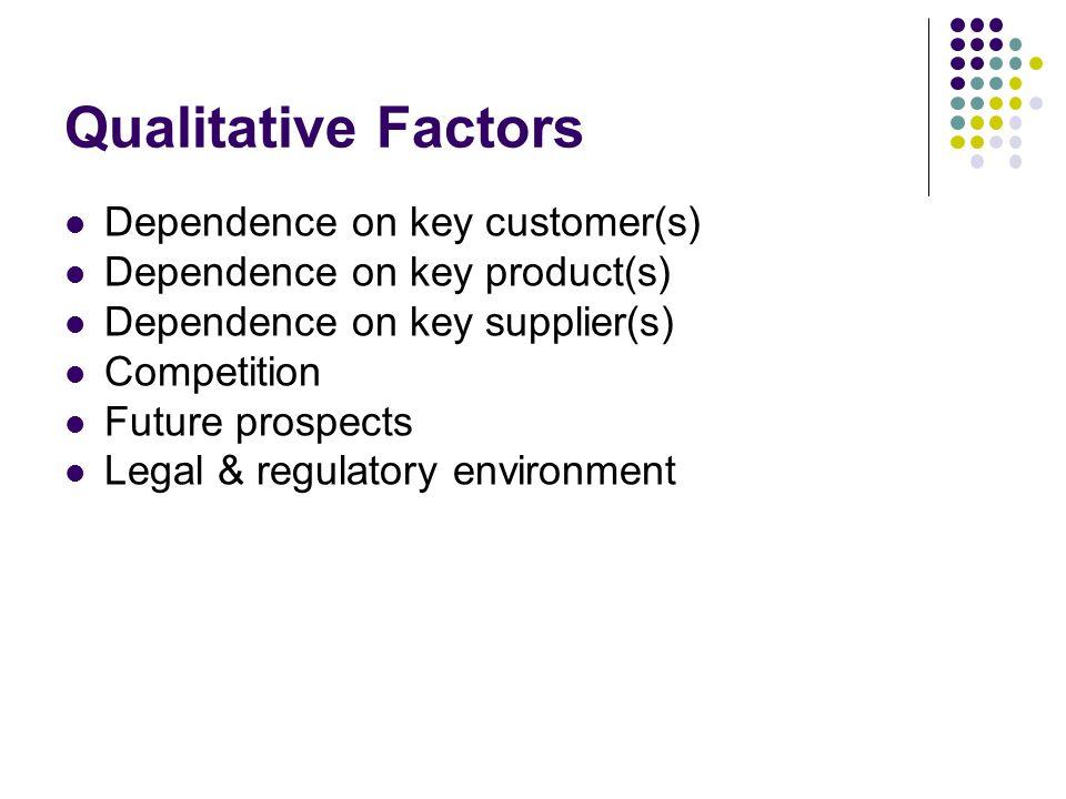 Dependence on key customer(s) Dependence on key product(s) Dependence on key supplier(s) Competition Future prospects Legal & regulatory environment Qualitative Factors
