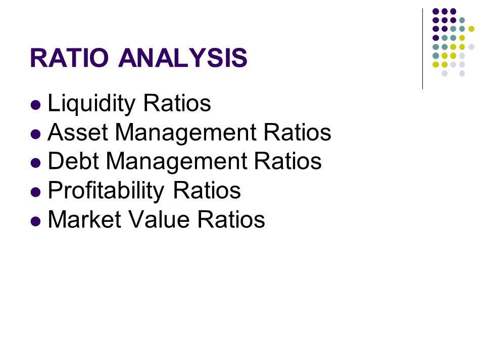 Liquidity Ratios Asset Management Ratios Debt Management Ratios Profitability Ratios Market Value Ratios RATIO ANALYSIS