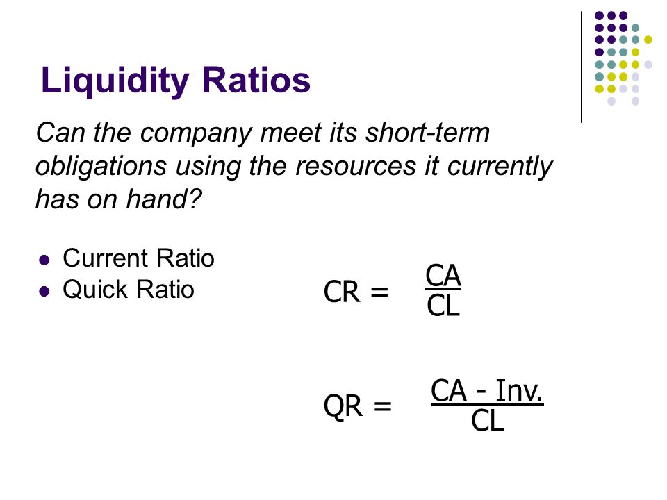 Current Ratio Quick Ratio Liquidity Ratios Can the company meet its short-term obligations using the resources it currently has on hand.