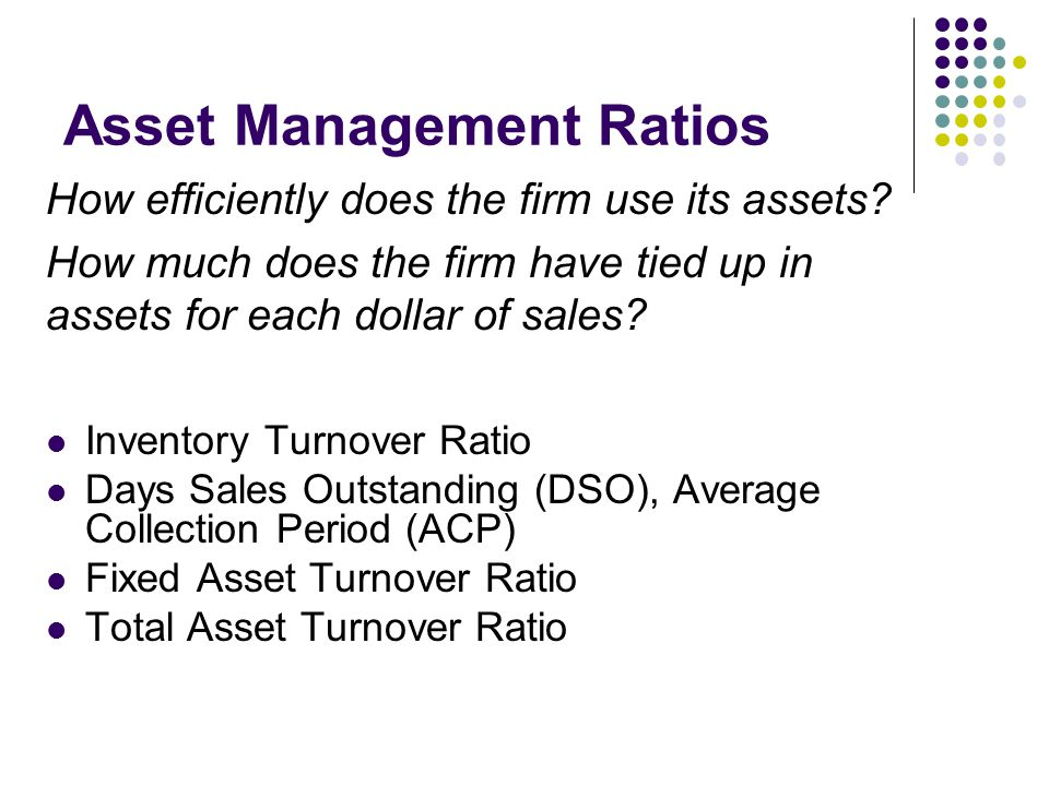 Inventory Turnover Ratio Days Sales Outstanding (DSO), Average Collection Period (ACP) Fixed Asset Turnover Ratio Total Asset Turnover Ratio Asset Management Ratios How efficiently does the firm use its assets.