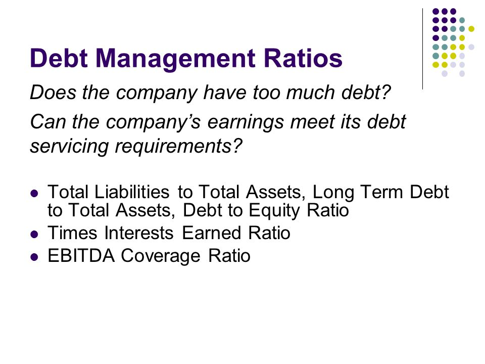 Total Liabilities to Total Assets, Long Term Debt to Total Assets, Debt to Equity Ratio Times Interests Earned Ratio EBITDA Coverage Ratio Debt Management Ratios Does the company have too much debt.