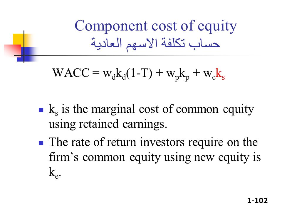 1-102 Component cost of equity حساب تكلفة الاسهم العادية WACC = w d k d (1-T) + w p k p + w c k s k s is the marginal cost of common equity using retained earnings.